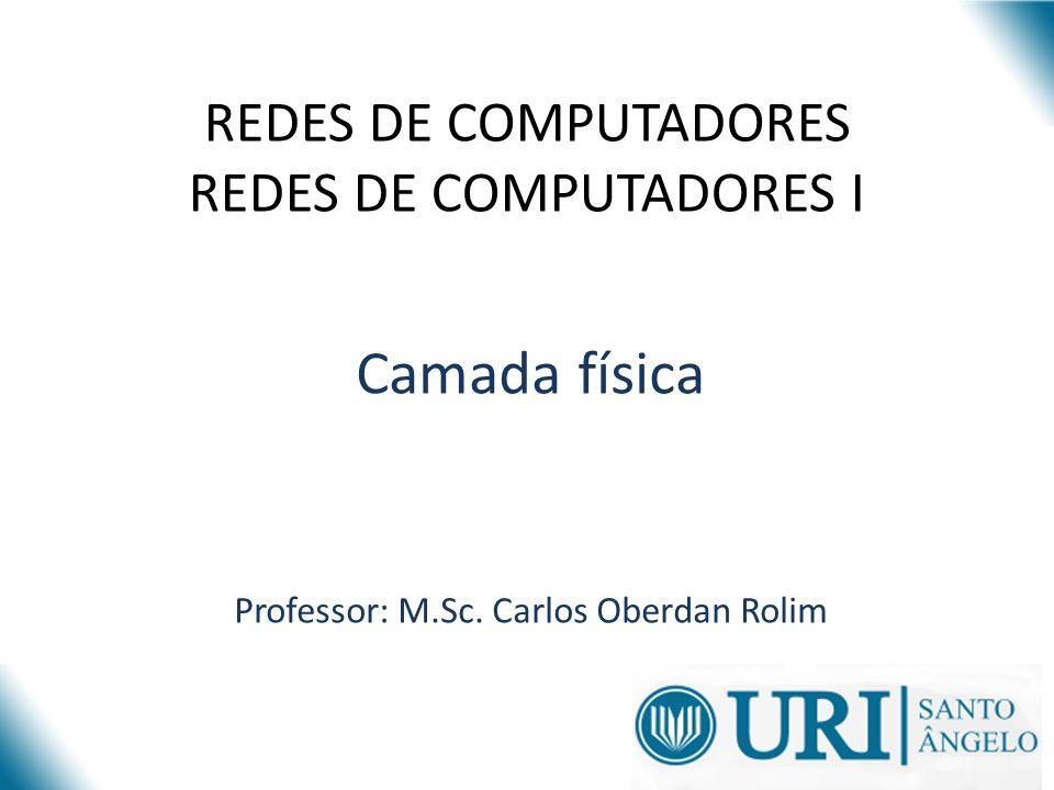 REDES DE COMPUTADORES REDES DE COMPUTADORES I Camada física Professor: M.Sc. Carlos Oberdan Rolim