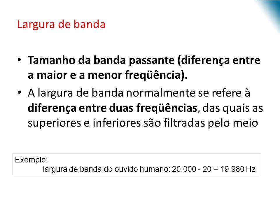 Largura de banda Tamanho da banda passante (diferença entre a maior e a menor freqüência). A largura de banda normalmente se refere à diferença entre