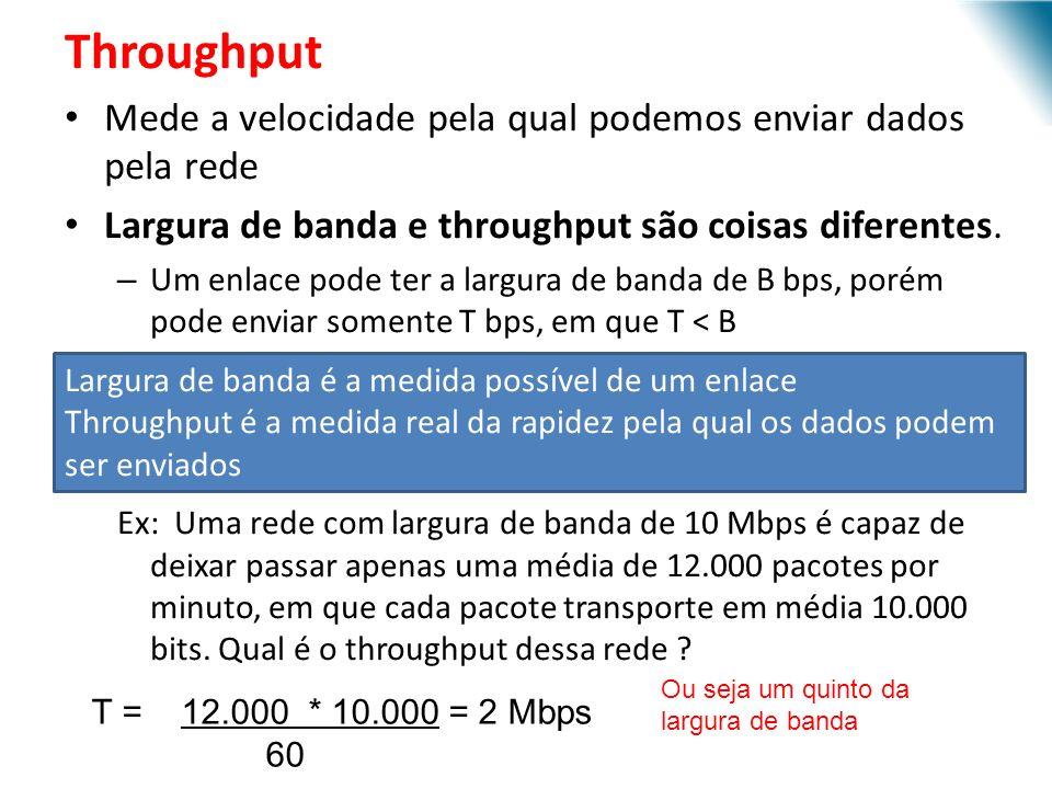 Throughput Mede a velocidade pela qual podemos enviar dados pela rede Largura de banda e throughput são coisas diferentes. – Um enlace pode ter a larg