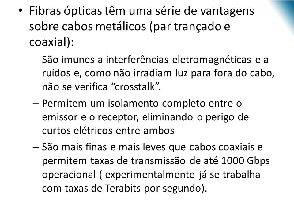 URI - DECC - Santo Ângelo Fibras ópticas têm uma série de vantagens sobre cabos metálicos (par trançado e coaxial): – São imunes a interferências eletromagnéticas e a ruídos e, como não irradiam luz para fora do cabo, não se verifica crosstalk.