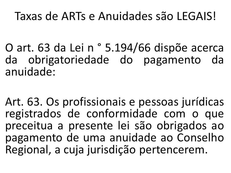 Taxas de ARTs e Anuidades são LEGAIS! O art. 63 da Lei n ° 5.194/66 dispõe acerca da obrigatoriedade do pagamento da anuidade: Art. 63. Os profissiona