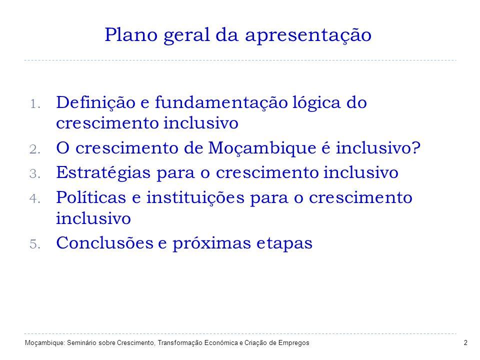 Plano geral da apresentação 2 1. Definição e fundamentação lógica do crescimento inclusivo 2. O crescimento de Moçambique é inclusivo? 3. Estratégias