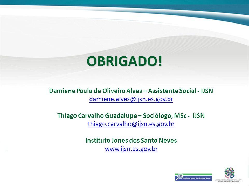 OBRIGADO! Damiene Paula de Oliveira Alves – Assistente Social - IJSN damiene.alves@ijsn.es.gov.br Thiago Carvalho Guadalupe – Sociólogo, MSc - IJSN th