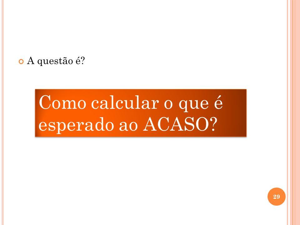 A questão é? Como calcular o que é esperado ao ACASO? 29