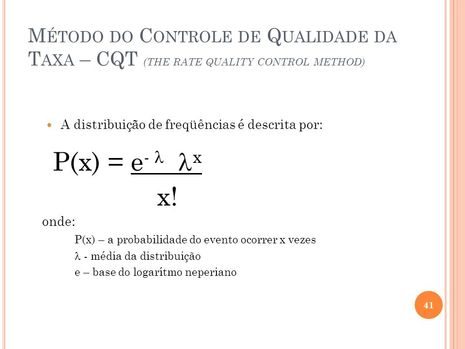 M ÉTODO DO C ONTROLE DE Q UALIDADE DA T AXA – CQT (THE RATE QUALITY CONTROL METHOD) A distribuição de freqüências é descrita por: P(x) = e - x x.
