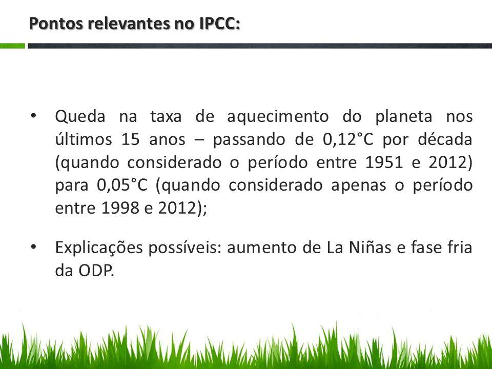 Pontos relevantes no IPCC: Queda na taxa de aquecimento do planeta nos últimos 15 anos – passando de 0,12°C por década (quando considerado o período entre 1951 e 2012) para 0,05°C (quando considerado apenas o período entre 1998 e 2012); Explicações possíveis: aumento de La Niñas e fase fria da ODP.
