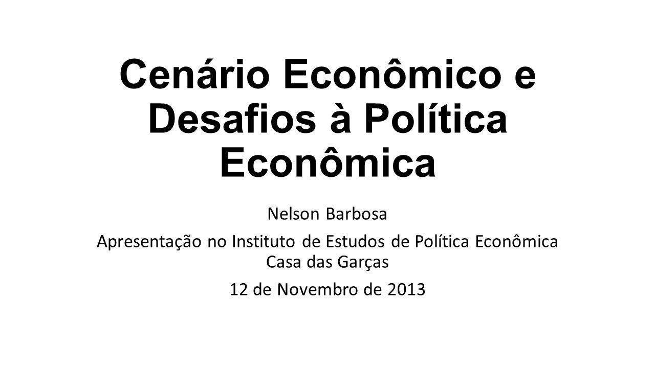 Cenário Econômico e Desafios à Política Econômica Nelson Barbosa Apresentação no Instituto de Estudos de Política Econômica Casa das Garças 12 de Novembro de 2013