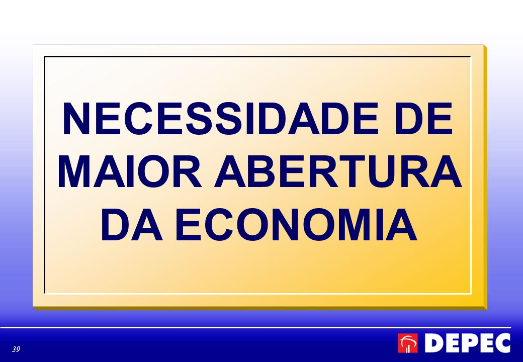 39 NECESSIDADE DE MAIOR ABERTURA DA ECONOMIA
