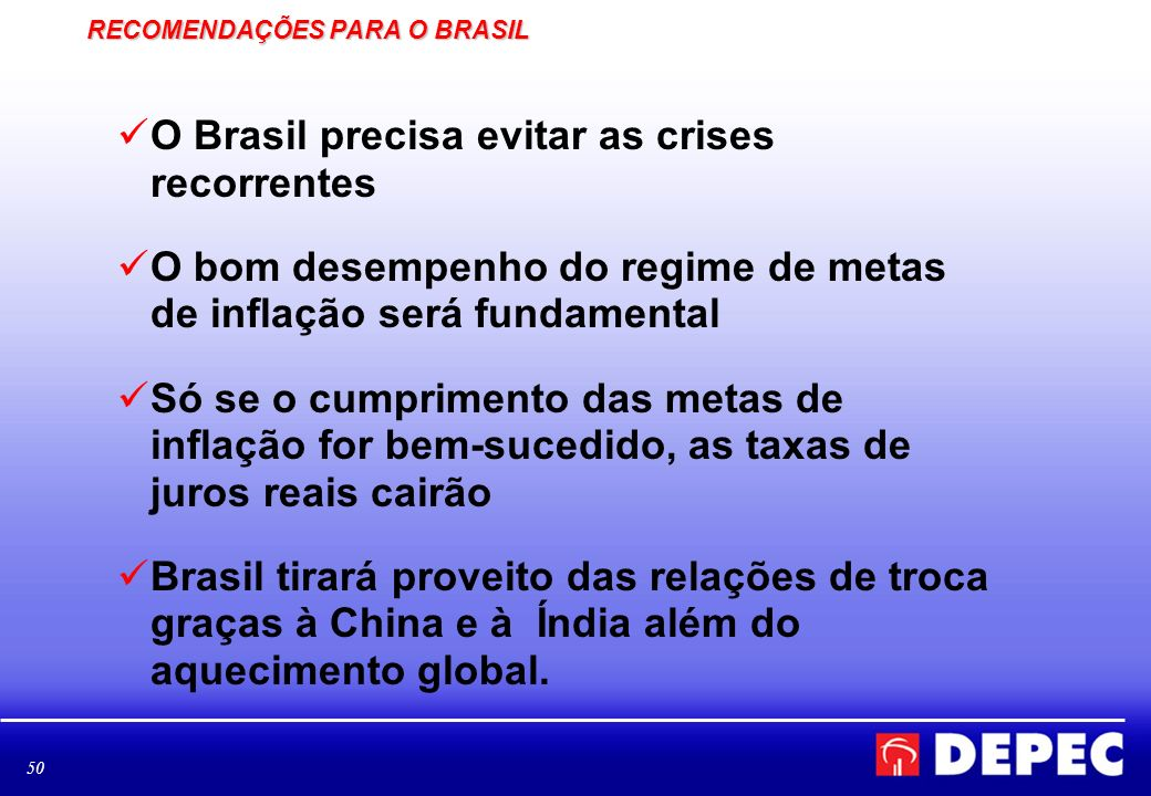 50 RECOMENDAÇÕES PARA O BRASIL O Brasil precisa evitar as crises recorrentes O bom desempenho do regime de metas de inflação será fundamental Só se o
