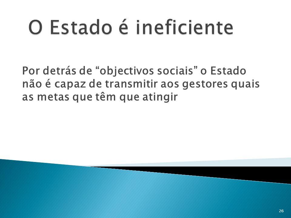 Por detrás de objectivos sociais o Estado não é capaz de transmitir aos gestores quais as metas que têm que atingir 26