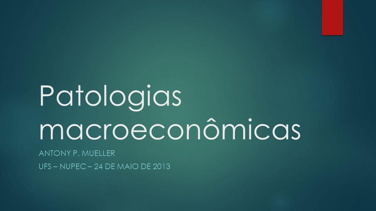 Patologias macroeconômicas ANTONY P. MUELLER UFS – NUPEC – 24 DE MAIO DE 2013