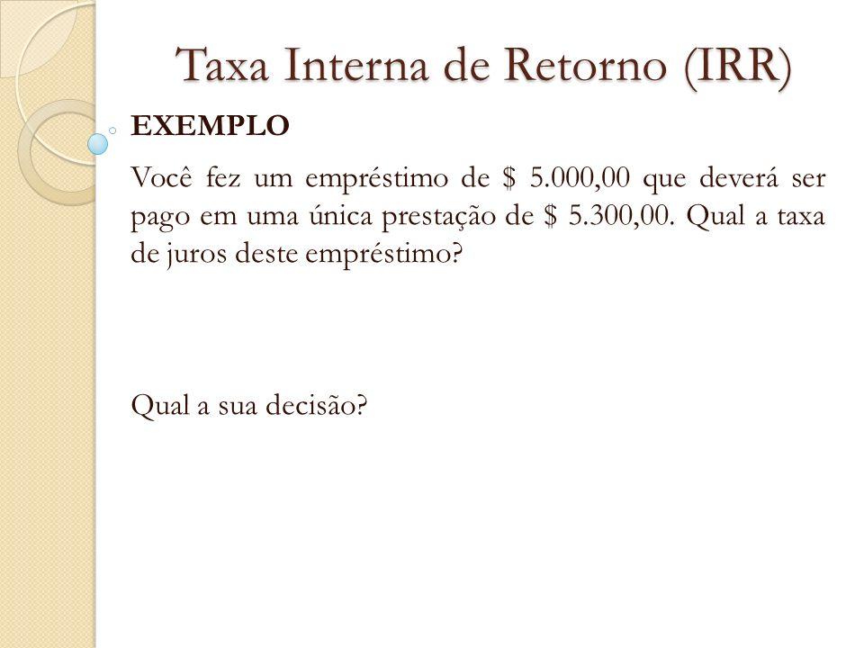 Taxa Interna de Retorno (IRR) EXEMPLO Você fez um empréstimo de $ 5.000,00 que deverá ser pago em uma única prestação de $ 5.300,00. Qual a taxa de ju
