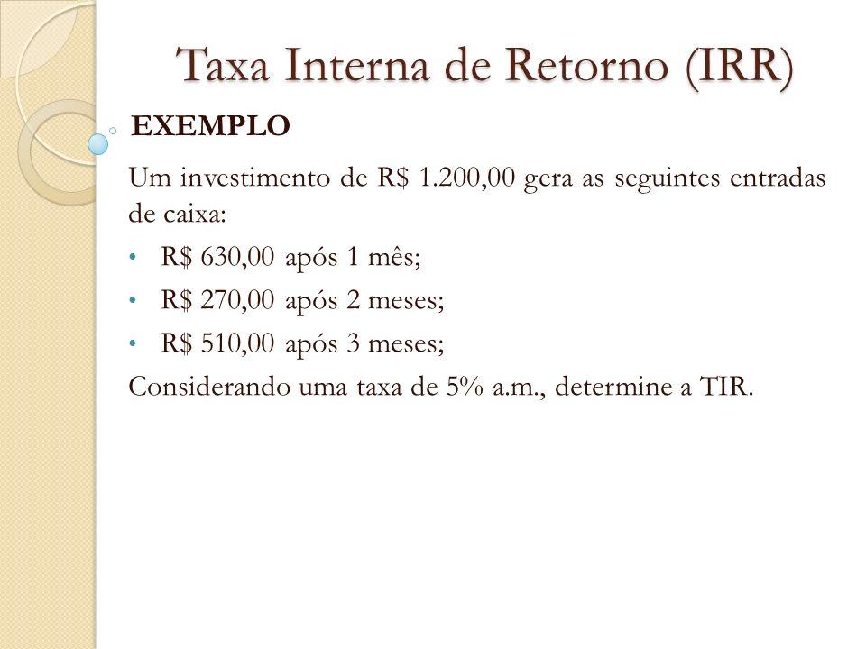 Taxa Interna de Retorno (IRR) EXEMPLO Um investimento de R$ 1.200,00 gera as seguintes entradas de caixa: R$ 630,00 após 1 mês; R$ 270,00 após 2 meses