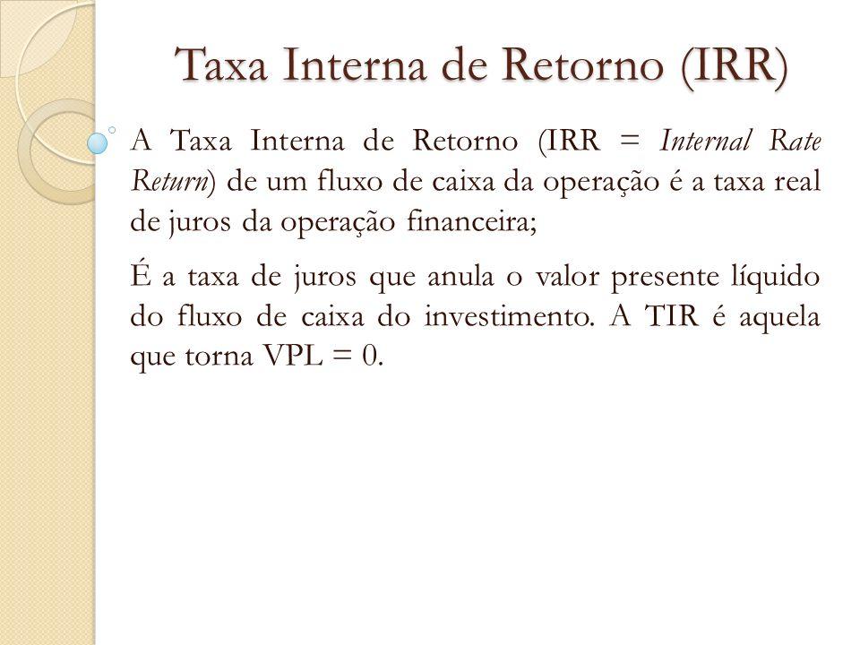 Taxa Interna de Retorno (IRR) A Taxa Interna de Retorno (IRR = Internal Rate Return) de um fluxo de caixa da operação é a taxa real de juros da operaç