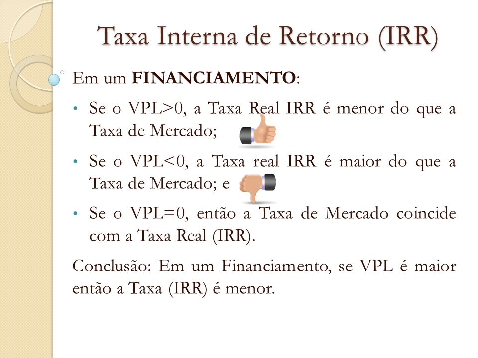 Taxa Interna de Retorno (IRR) Em um FINANCIAMENTO: Se o VPL>0, a Taxa Real IRR é menor do que a Taxa de Mercado; Se o VPL<0, a Taxa real IRR é maior d