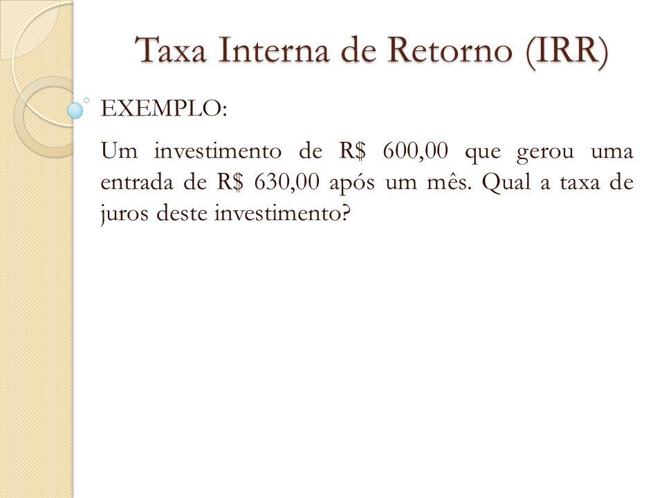 Taxa Interna de Retorno (IRR) EXEMPLO: Um investimento de R$ 600,00 que gerou uma entrada de R$ 630,00 após um mês. Qual a taxa de juros deste investi