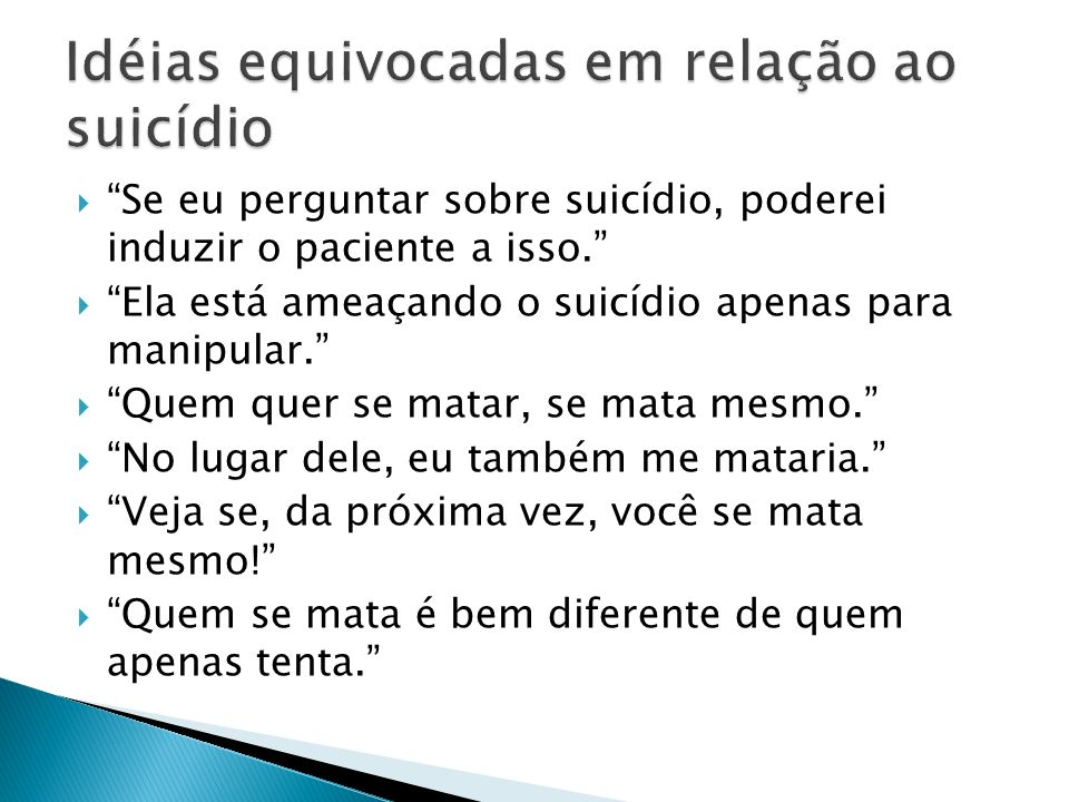 Se eu perguntar sobre suicídio, poderei induzir o paciente a isso. Ela está ameaçando o suicídio apenas para manipular. Quem quer se matar, se mata me