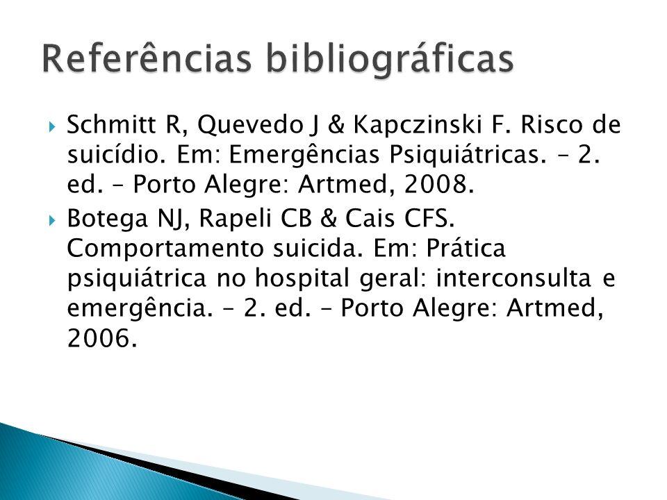 Schmitt R, Quevedo J & Kapczinski F. Risco de suicídio. Em: Emergências Psiquiátricas. – 2. ed. – Porto Alegre: Artmed, 2008. Botega NJ, Rapeli CB & C
