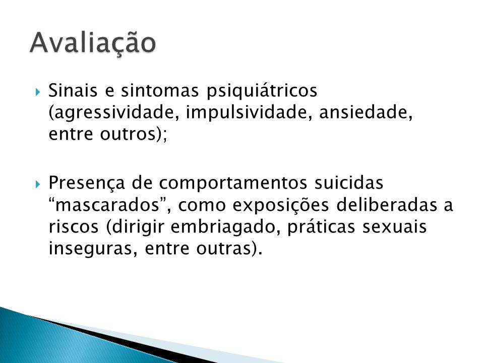 Sinais e sintomas psiquiátricos (agressividade, impulsividade, ansiedade, entre outros); Presença de comportamentos suicidas mascarados, como exposiçõ