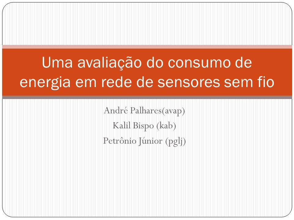 André Palhares(avap) Kalil Bispo (kab) Petrônio Júnior (pglj) Uma avaliação do consumo de energia em rede de sensores sem fio