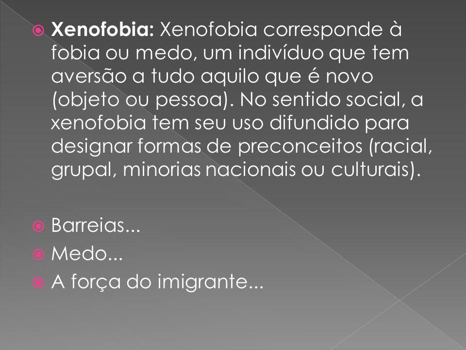 Xenofobia: Xenofobia corresponde à fobia ou medo, um indivíduo que tem aversão a tudo aquilo que é novo (objeto ou pessoa). No sentido social, a xenof