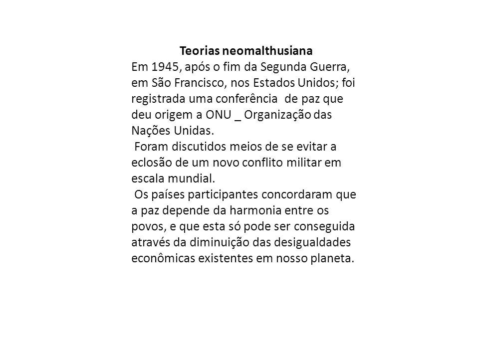 Teorias neomalthusiana Em 1945, após o fim da Segunda Guerra, em São Francisco, nos Estados Unidos; foi registrada uma conferência de paz que deu origem a ONU _ Organização das Nações Unidas.