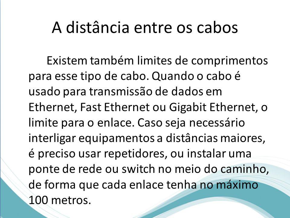 A distância entre os cabos Existem também limites de comprimentos para esse tipo de cabo. Quando o cabo é usado para transmissão de dados em Ethernet,