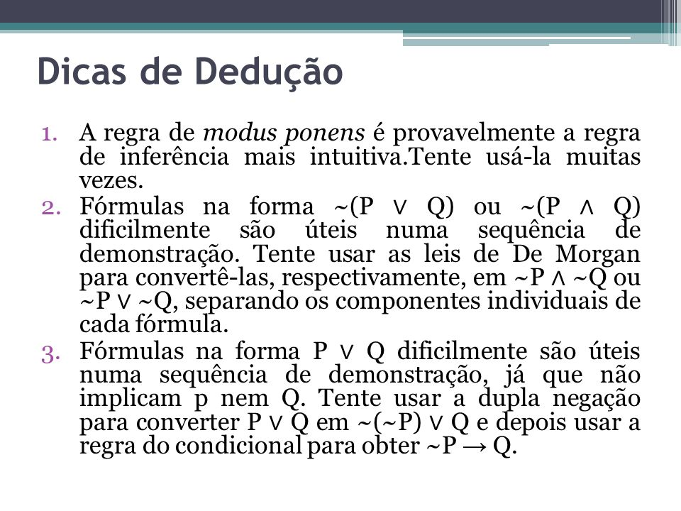 Dicas de Dedução 1.A regra de modus ponens é provavelmente a regra de inferência mais intuitiva.Tente usá-la muitas vezes.