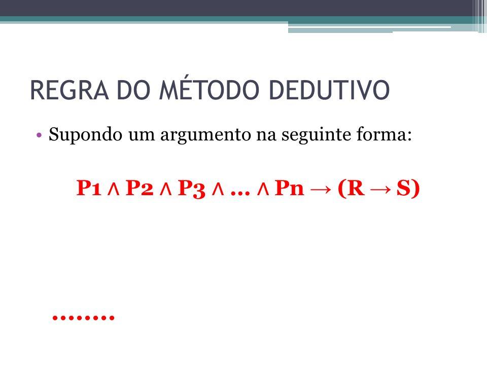 REGRA DO MÉTODO DEDUTIVO Supondo um argumento na seguinte forma: P1 P2 P3... Pn (R S)........