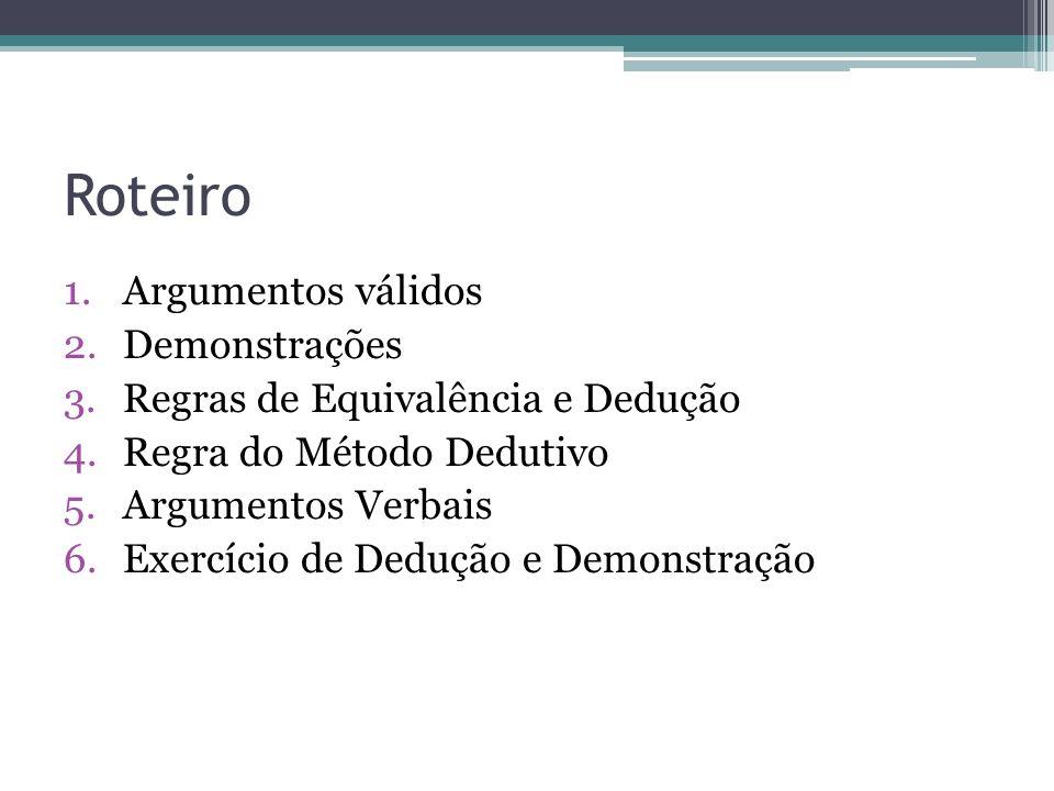 Roteiro 1.Argumentos válidos 2.Demonstrações 3.Regras de Equivalência e Dedução 4.Regra do Método Dedutivo 5.Argumentos Verbais 6.Exercício de Dedução e Demonstração
