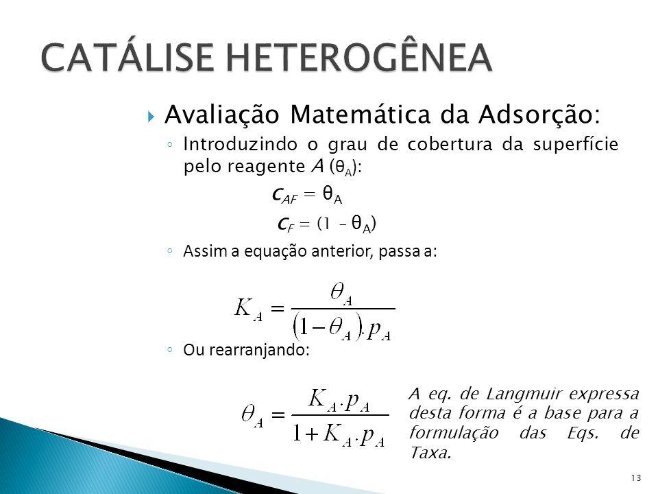 Avaliação Matemática da Adsorção: Introduzindo o grau de cobertura da superfície pelo reagente A ( θ A ): c AF = θ A c F = (1 – θ A ) Assim a equação anterior, passa a: Ou rearranjando: 13 A eq.