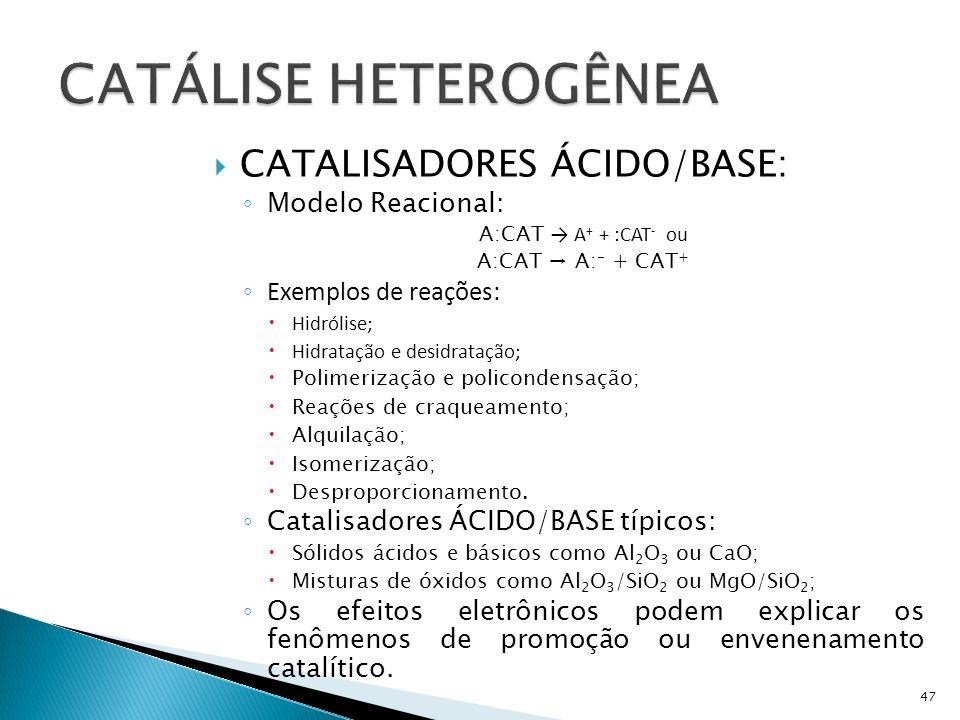 CATALISADORES ÁCIDO/BASE: Modelo Reacional: A:CAT A + + :CAT - ou A:CAT A: - + CAT + Exemplos de reações: Hidrólise; Hidratação e desidratação; Polimerização e policondensação; Reações de craqueamento; Alquilação; Isomerização; Desproporcionamento.