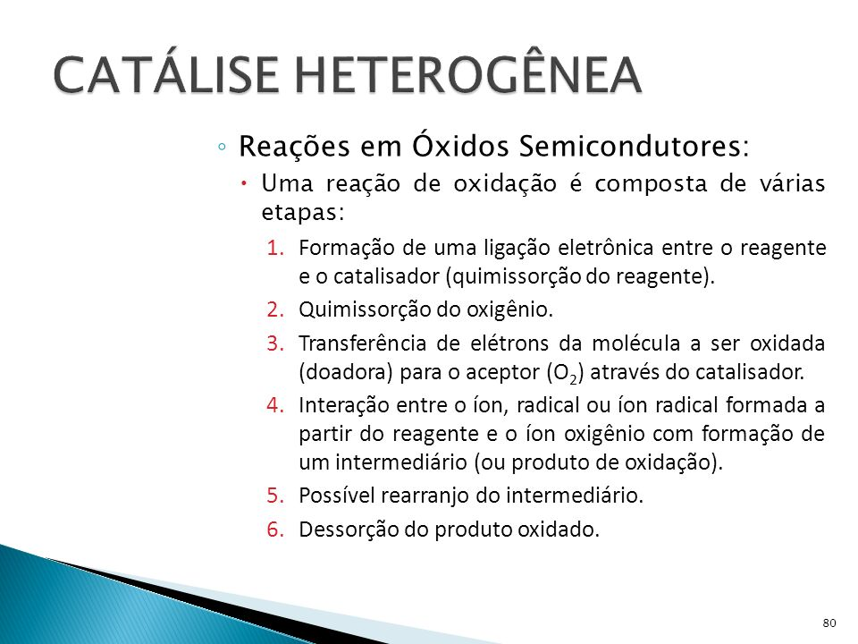 Reações em Óxidos Semicondutores: Uma reação de oxidação é composta de várias etapas: 1.Formação de uma ligação eletrônica entre o reagente e o catalisador (quimissorção do reagente).
