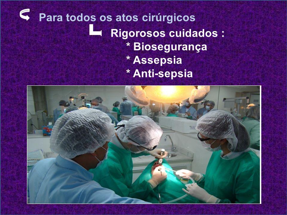 Para todos os atos cirúrgicos Rigorosos cuidados : * Biosegurança * Assepsia * Anti-sepsia