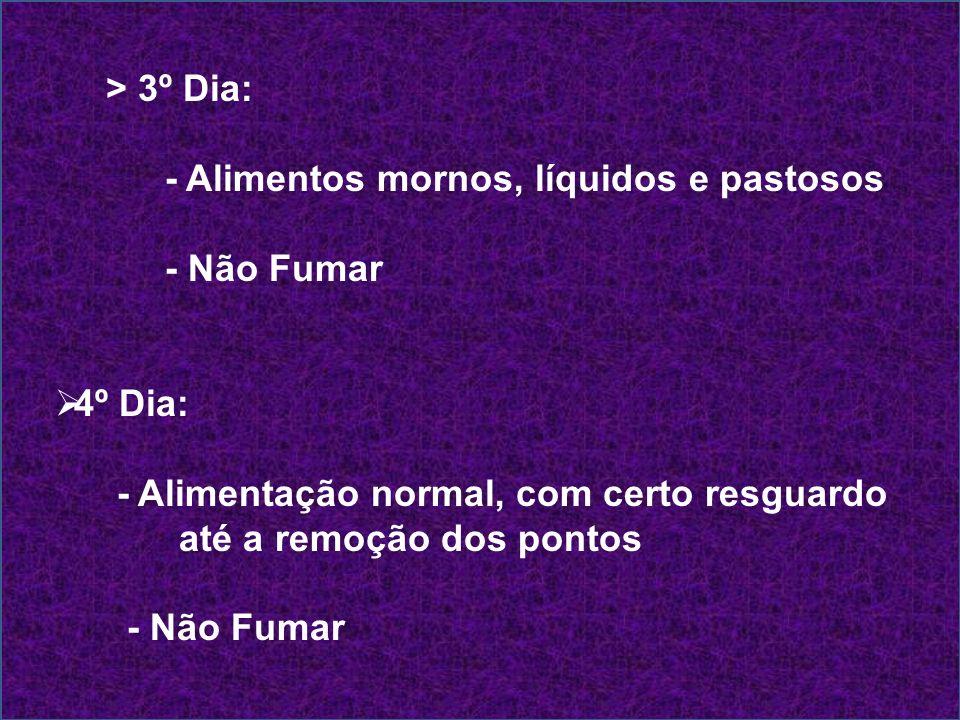 > 3º Dia: - Alimentos mornos, líquidos e pastosos - Não Fumar 4º Dia: - Alimentação normal, com certo resguardo até a remoção dos pontos - Não Fumar