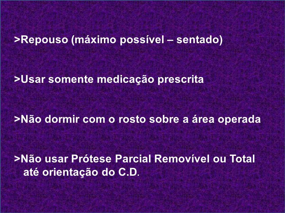 >Repouso (máximo possível – sentado) >Usar somente medicação prescrita >Não dormir com o rosto sobre a área operada >Não usar Prótese Parcial Removíve