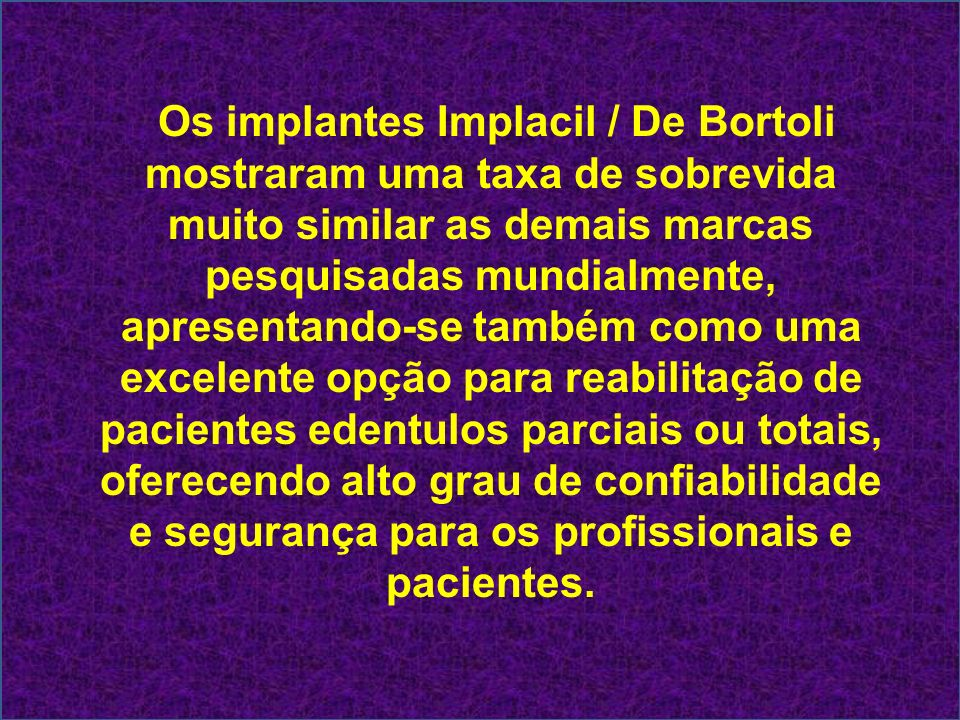 Os implantes Implacil / De Bortoli mostraram uma taxa de sobrevida muito similar as demais marcas pesquisadas mundialmente, apresentando-se também com
