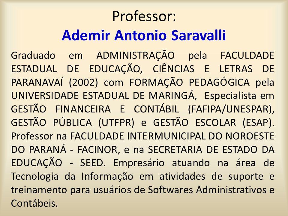 Professor: Ademir Antonio Saravalli Graduado em ADMINISTRAÇÃO pela FACULDADE ESTADUAL DE EDUCAÇÃO, CIÊNCIAS E LETRAS DE PARANAVAÍ (2002) com FORMAÇÃO PEDAGÓGICA pela UNIVERSIDADE ESTADUAL DE MARINGÁ, Especialista em GESTÃO FINANCEIRA E CONTÁBIL (FAFIPA/UNESPAR), GESTÃO PÚBLICA (UTFPR) e GESTÃO ESCOLAR (ESAP).