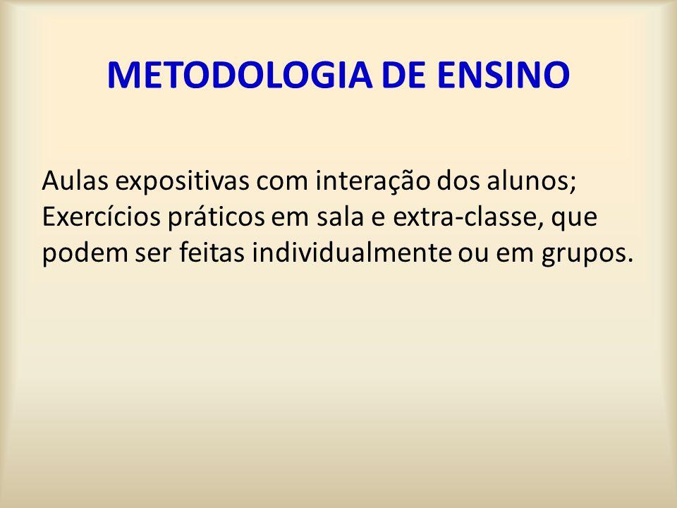 METODOLOGIA DE ENSINO Aulas expositivas com interação dos alunos; Exercícios práticos em sala e extra-classe, que podem ser feitas individualmente ou em grupos.