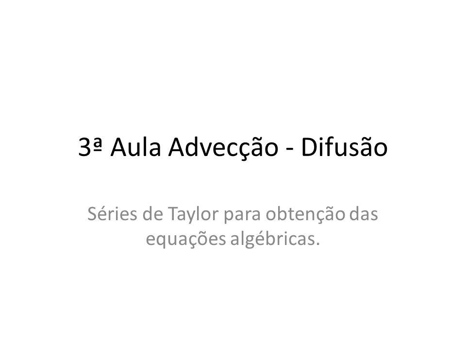 3ª Aula Advecção - Difusão Séries de Taylor para obtenção das equações algébricas.