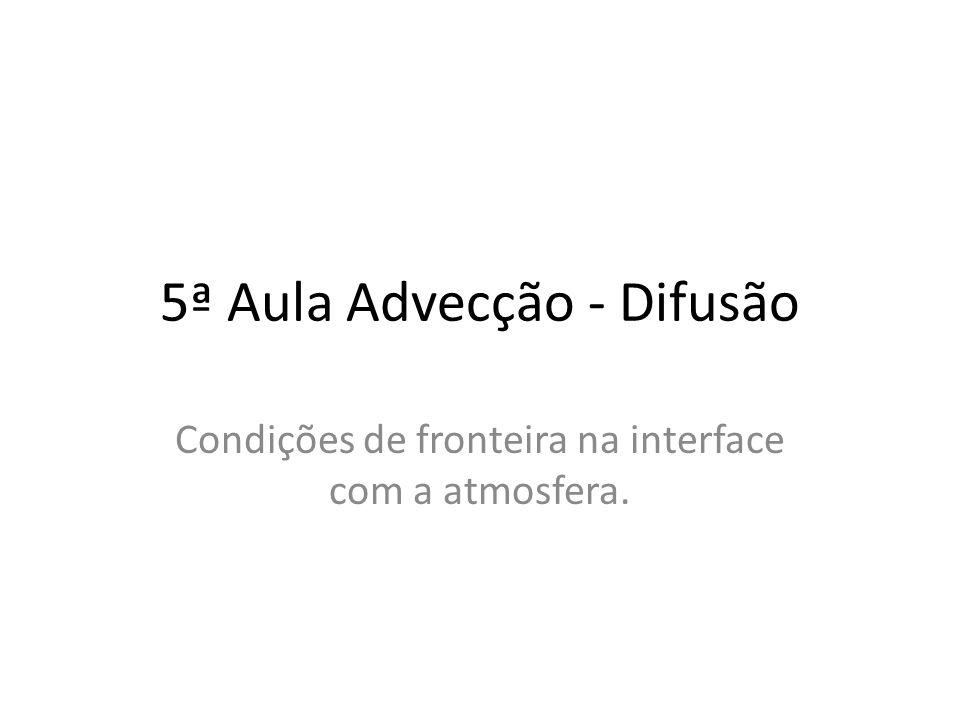 5ª Aula Advecção - Difusão Condições de fronteira na interface com a atmosfera.