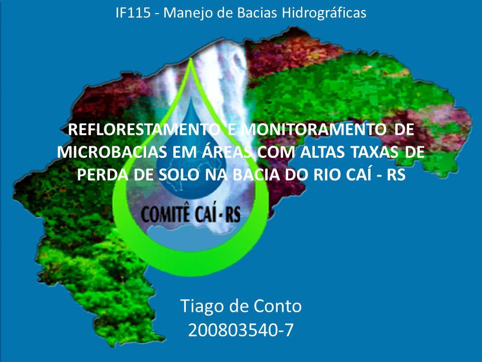 REFLORESTAMENTO E MONITORAMENTO DE MICROBACIAS EM ÁREAS COM ALTAS TAXAS DE PERDA DE SOLO NA BACIA DO RIO CAÍ - RS Tiago de Conto 200803540-7 IF115 - Manejo de Bacias Hidrográficas