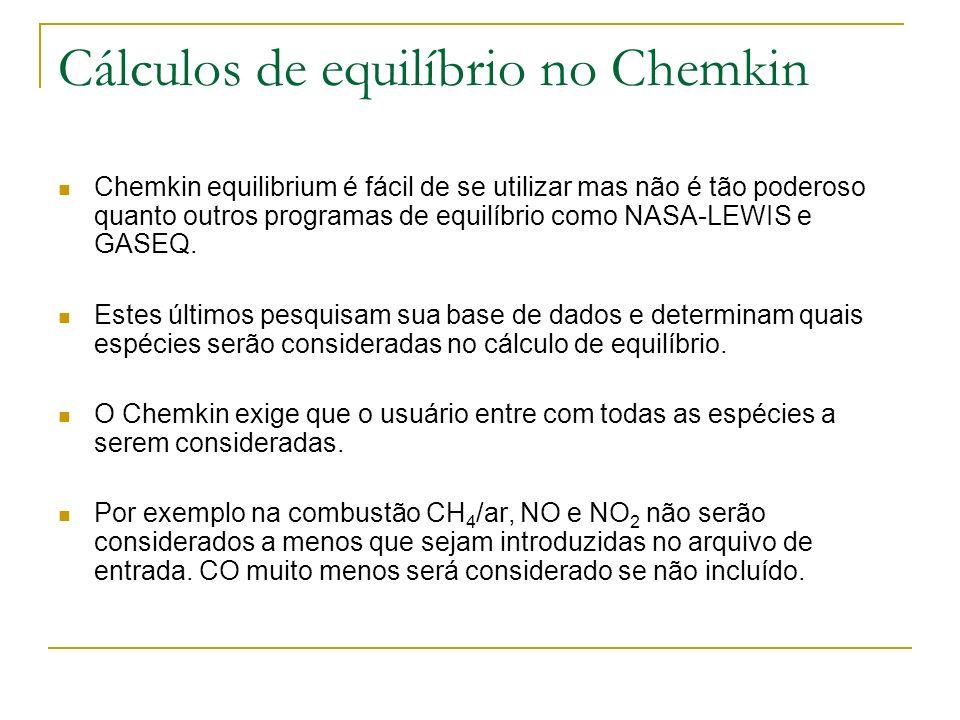 Cálculos de equilíbrio no Chemkin Chemkin equilibrium é fácil de se utilizar mas não é tão poderoso quanto outros programas de equilíbrio como NASA-LE