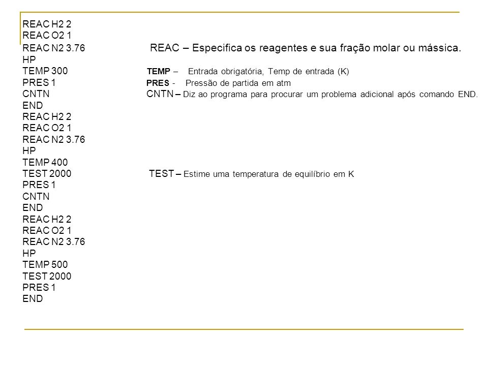 REAC H2 2 REAC O2 1 REAC N2 3.76 REAC – Especifica os reagentes e sua fração molar ou mássica. HP TEMP 300 TEMP – Entrada obrigatória, Temp de entrada