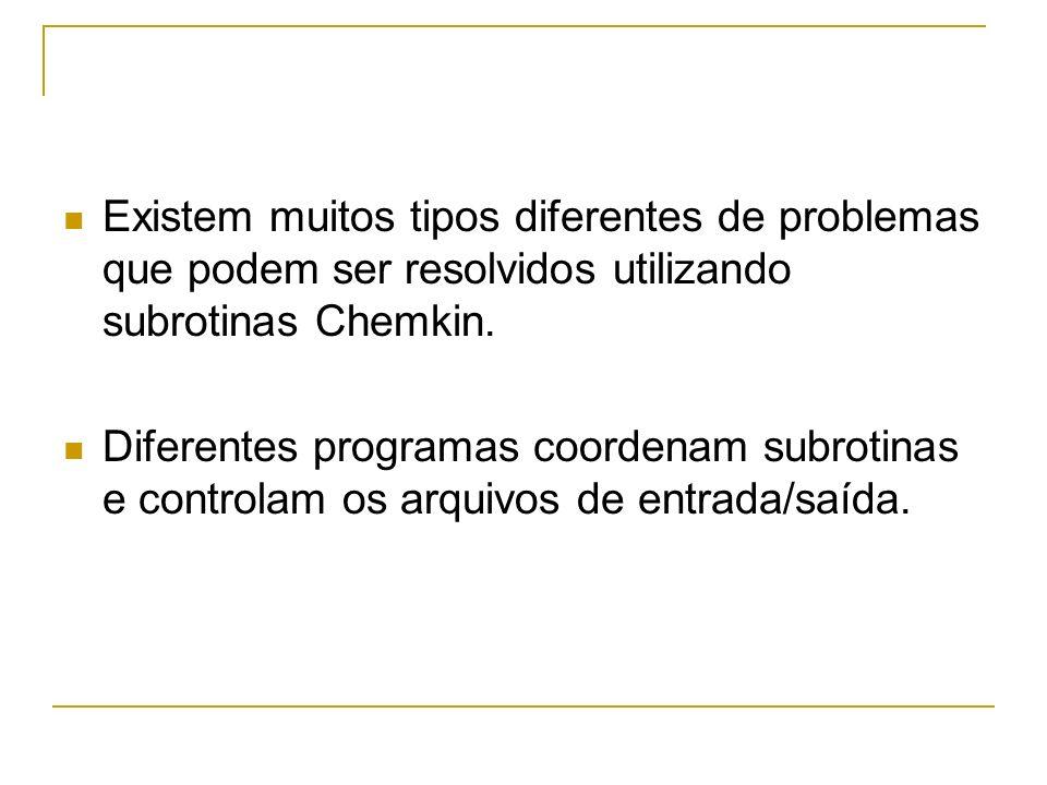 Existem muitos tipos diferentes de problemas que podem ser resolvidos utilizando subrotinas Chemkin. Diferentes programas coordenam subrotinas e contr