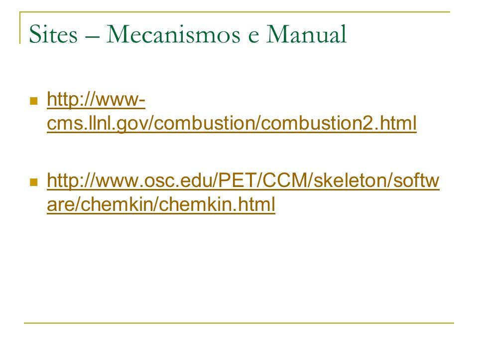 Sites – Mecanismos e Manual http://www- cms.llnl.gov/combustion/combustion2.html http://www- cms.llnl.gov/combustion/combustion2.html http://www.osc.e