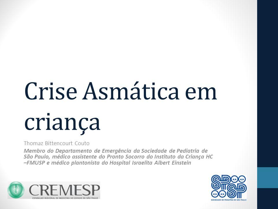 Crise Asmática em criança Thomaz Bittencourt Couto Membro do Departamento de Emergência da Sociedade de Pediatria de São Paulo, médico assistente do Pronto Socorro do Instituto da Criança HC –FMUSP e médico plantonista do Hospital Israelita Albert Einstein