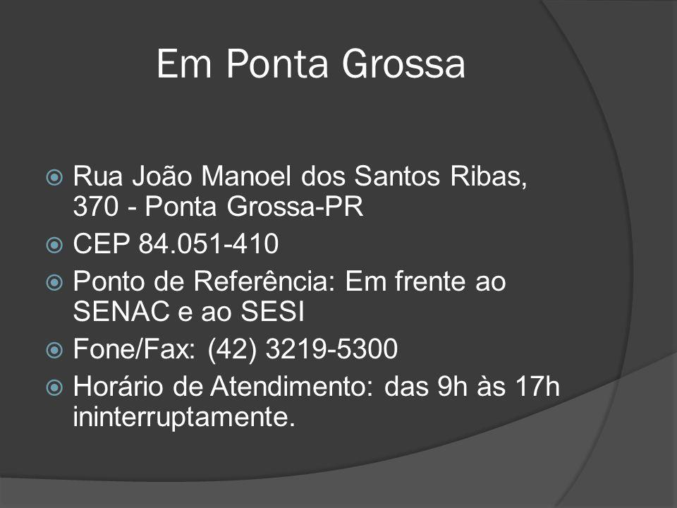 Em Ponta Grossa Rua João Manoel dos Santos Ribas, 370 - Ponta Grossa-PR CEP 84.051-410 Ponto de Referência: Em frente ao SENAC e ao SESI Fone/Fax: (42
