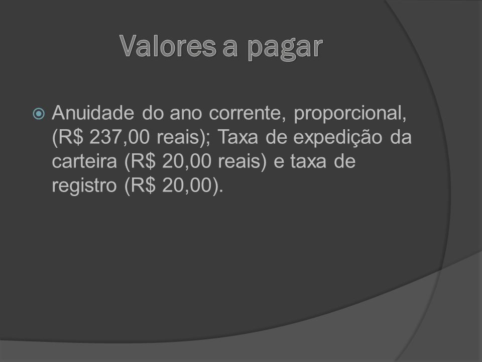 Anuidade do ano corrente, proporcional, (R$ 237,00 reais); Taxa de expedição da carteira (R$ 20,00 reais) e taxa de registro (R$ 20,00).