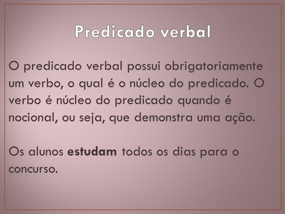 O predicado verbal possui obrigatoriamente um verbo, o qual é o núcleo do predicado. O verbo é núcleo do predicado quando é nocional, ou seja, que dem